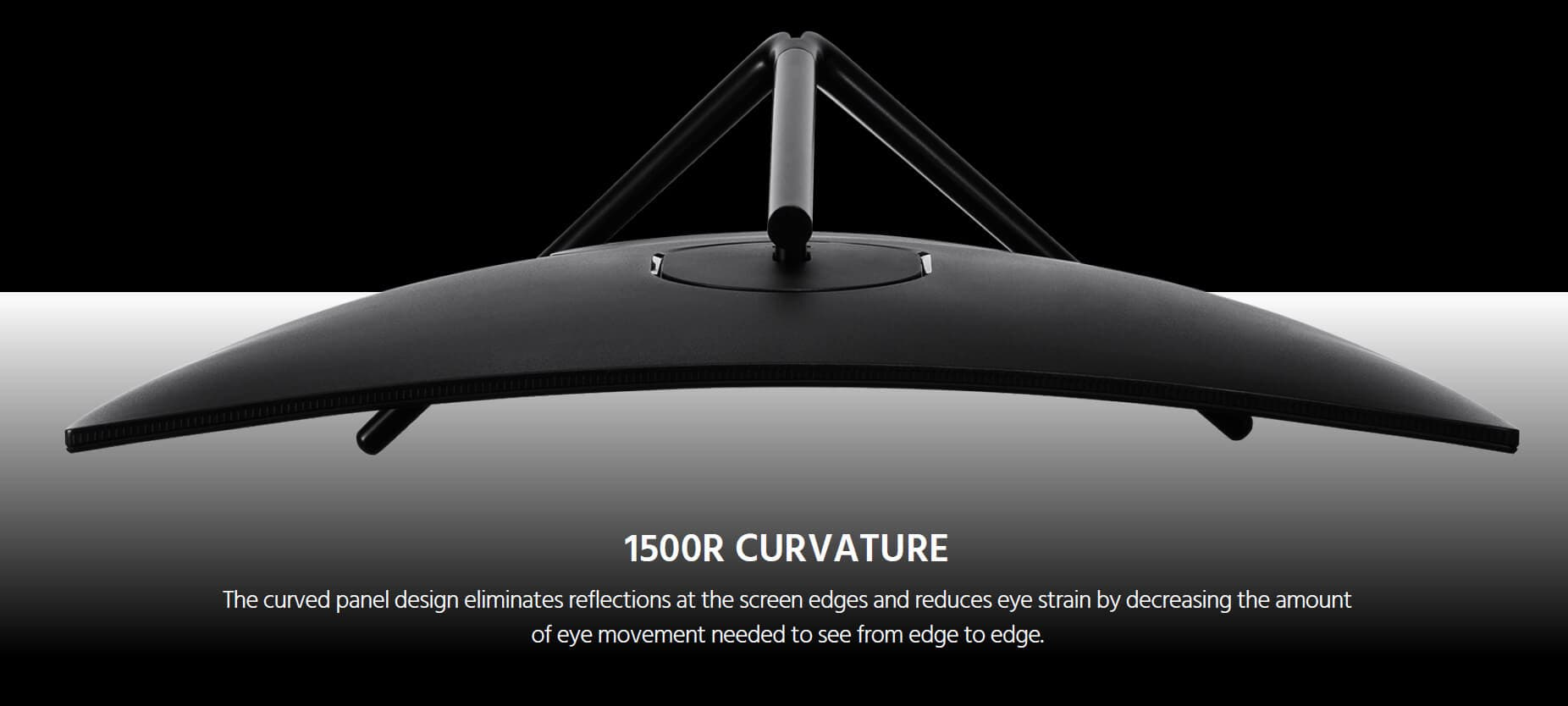 1500R CURVATURE. The curved panel design eliminates reflections at the screen edges and reduces eye strain by decreasing the amount of eye movement needed to see from edge to edge.